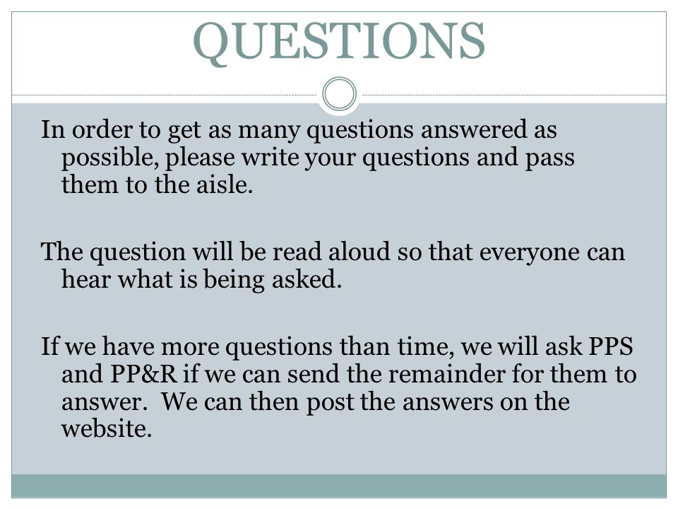 QUESTIONS In order to get as many questions answered as possible, please write your questions and pass them to the aisle.