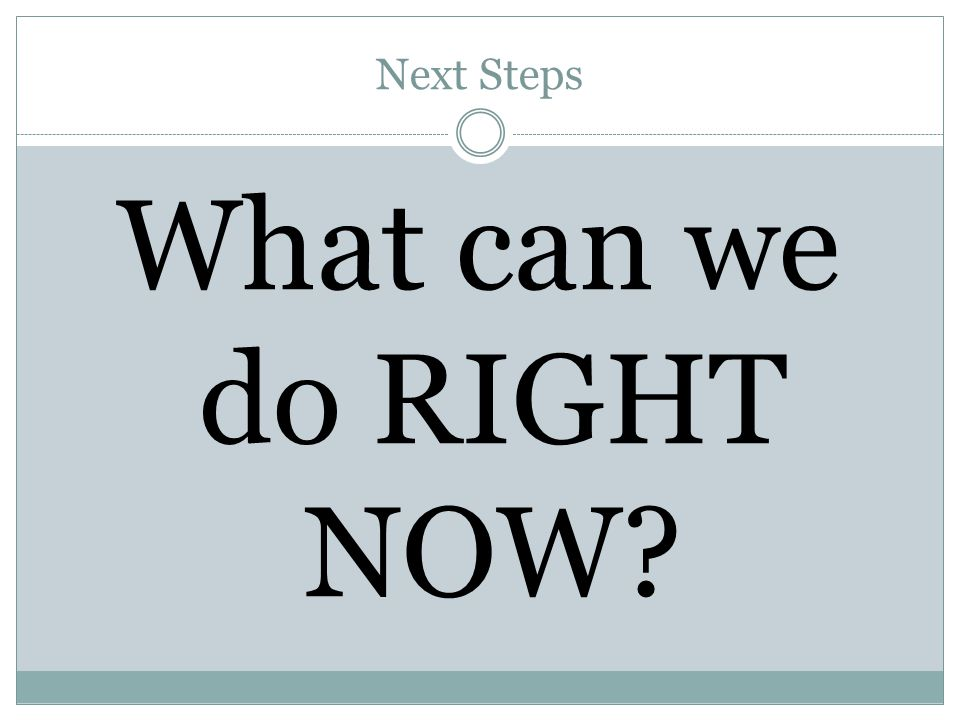 Next Steps What can we do RIGHT NOW?