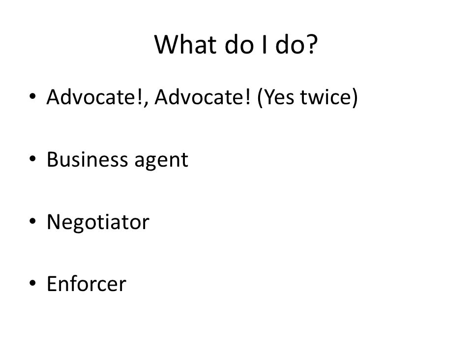 What do I do? Advocate!, Advocate! (Yes twice) Business agent Negotiator Enforcer