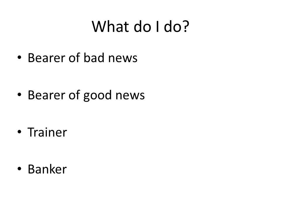 What do I do? Bearer of bad news Bearer of good news Trainer Banker