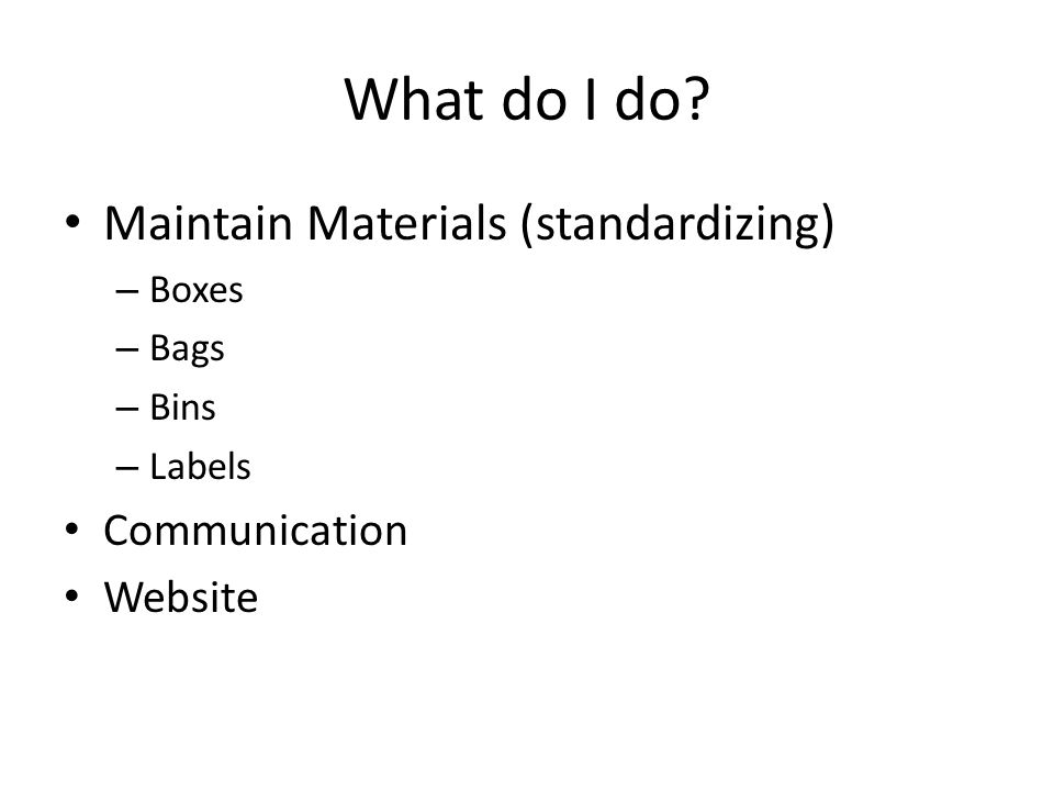 What do I do? Maintain Materials (standardizing) – Boxes – Bags – Bins – Labels Communication Website