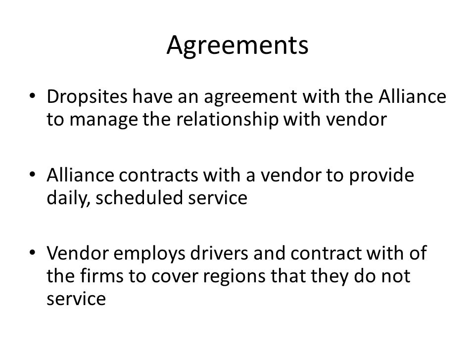 Agreements Dropsites have an agreement with the Alliance to manage the relationship with vendor Alliance contracts with a vendor to provide daily, scheduled service Vendor employs drivers and contract with of the firms to cover regions that they do not service