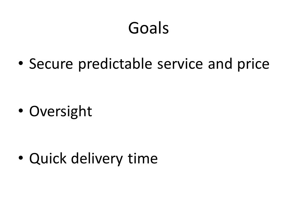 Goals Secure predictable service and price Oversight Quick delivery time