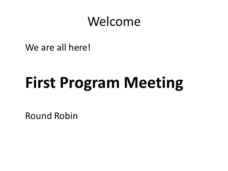 Welcome We are all here! First Program Meeting Round Robin