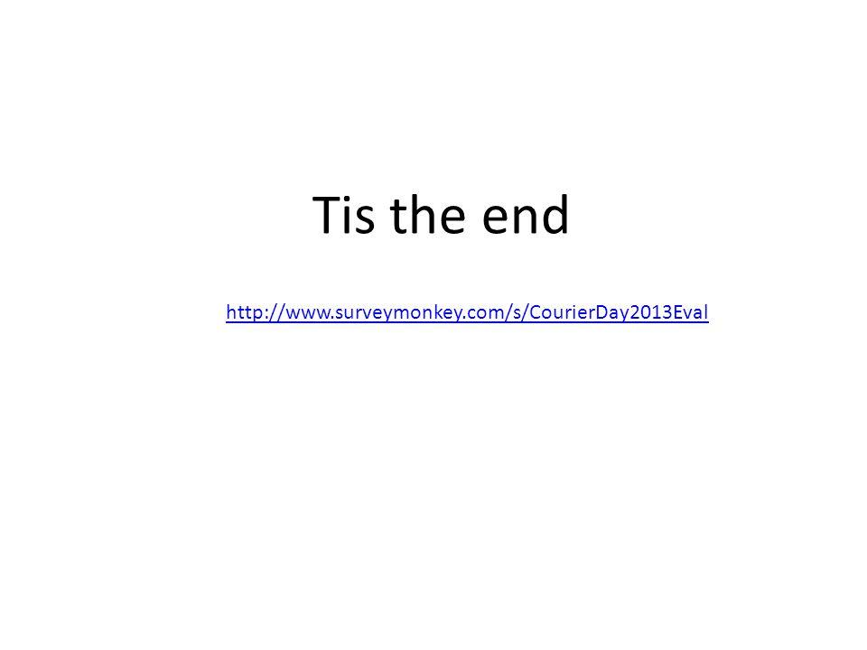 http://www.surveymonkey.com/s/CourierDay2013Eval Tis the end