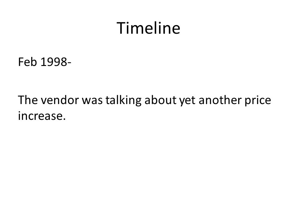 Timeline Feb 1998- The vendor was talking about yet another price increase.