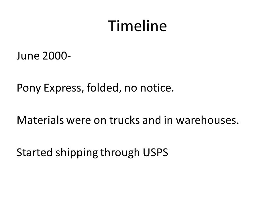 Timeline June 2000- Pony Express, folded, no notice. Materials were on trucks and in warehouses. Started shipping through USPS