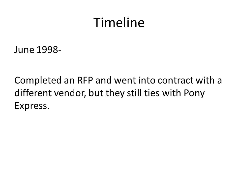 Timeline June 1998- Completed an RFP and went into contract with a different vendor, but they still ties with Pony Express.