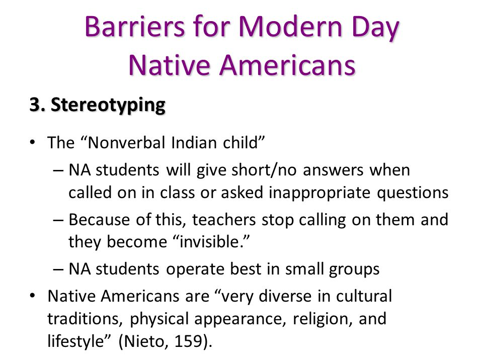 "Barriers for Modern Day Native Americans 3. Stereotyping The ""Nonverbal Indian child"" – NA students will give short/no answers when called on in class"