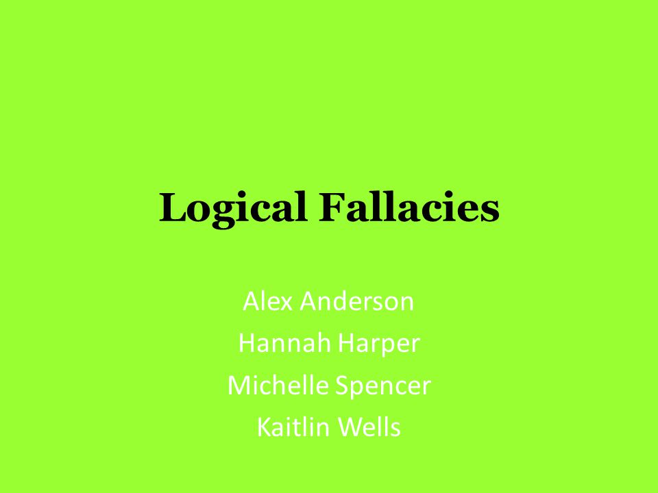 Logical Fallacies Alex Anderson Hannah Harper Michelle Spencer Kaitlin Wells