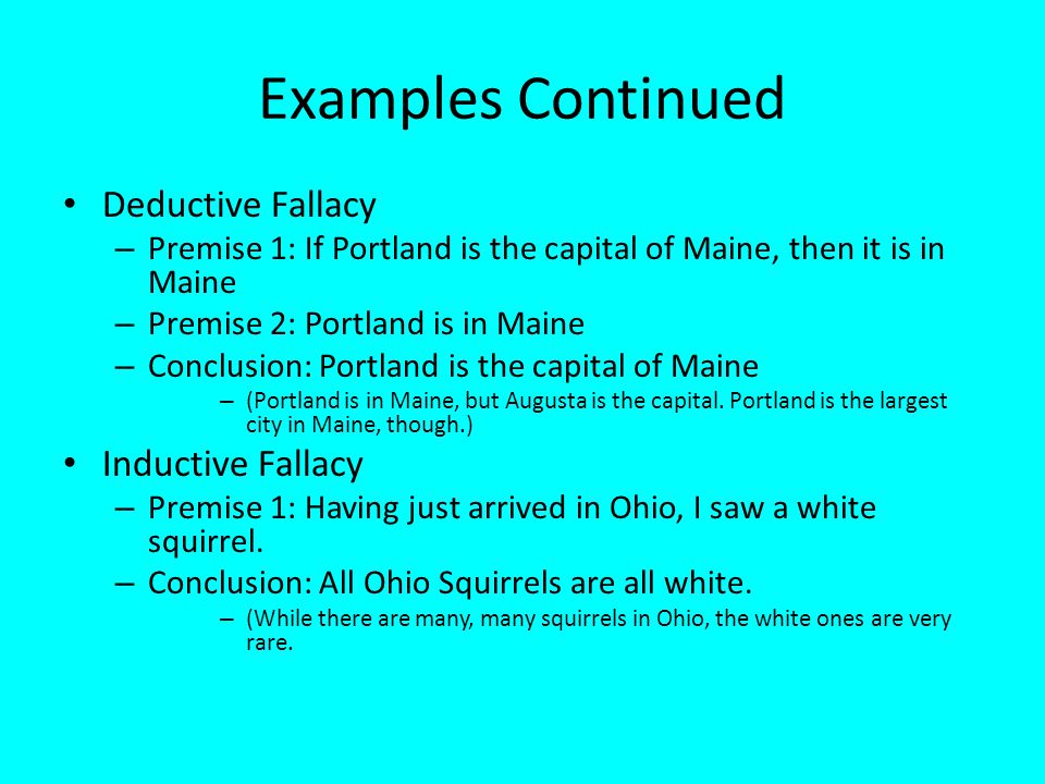 Examples Continued Deductive Fallacy – Premise 1: If Portland is the capital of Maine, then it is in Maine – Premise 2: Portland is in Maine – Conclusion: Portland is the capital of Maine – (Portland is in Maine, but Augusta is the capital.