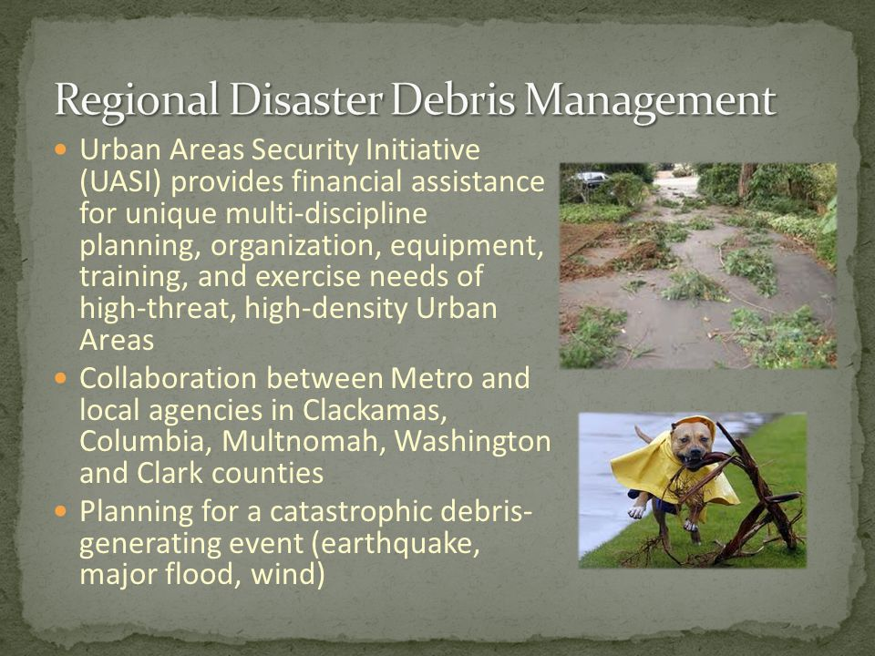 Urban Areas Security Initiative (UASI) provides financial assistance for unique multi-discipline planning, organization, equipment, training, and exercise needs of high-threat, high-density Urban Areas Collaboration between Metro and local agencies in Clackamas, Columbia, Multnomah, Washington and Clark counties Planning for a catastrophic debris- generating event (earthquake, major flood, wind)