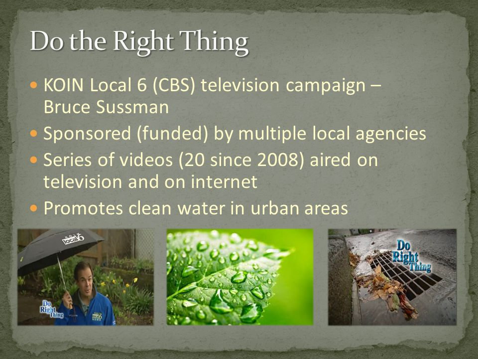 KOIN Local 6 (CBS) television campaign – Bruce Sussman Sponsored (funded) by multiple local agencies Series of videos (20 since 2008) aired on television and on internet Promotes clean water in urban areas