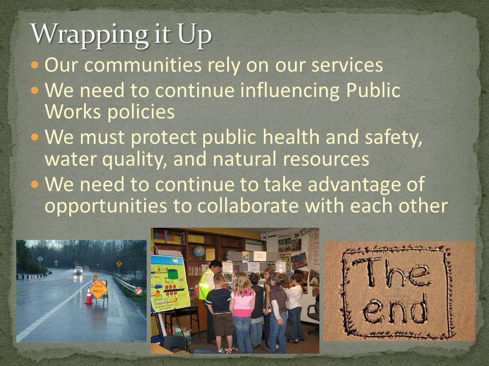 Our communities rely on our services We need to continue influencing Public Works policies We must protect public health and safety, water quality, and natural resources We need to continue to take advantage of opportunities to collaborate with each other