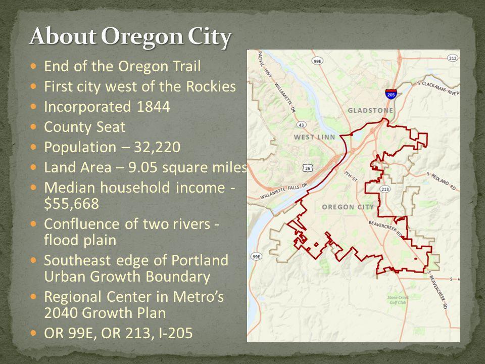 End of the Oregon Trail First city west of the Rockies Incorporated 1844 County Seat Population – 32,220 Land Area – 9.05 square miles Median household income - $55,668 Confluence of two rivers - flood plain Southeast edge of Portland Urban Growth Boundary Regional Center in Metro's 2040 Growth Plan OR 99E, OR 213, I-205
