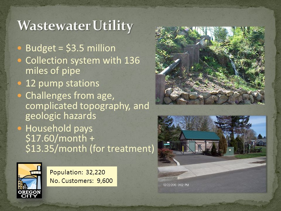 Budget = $3.5 million Collection system with 136 miles of pipe 12 pump stations Challenges from age, complicated topography, and geologic hazards Household pays $17.60/month + $13.35/month (for treatment) Population: 32,220 No.