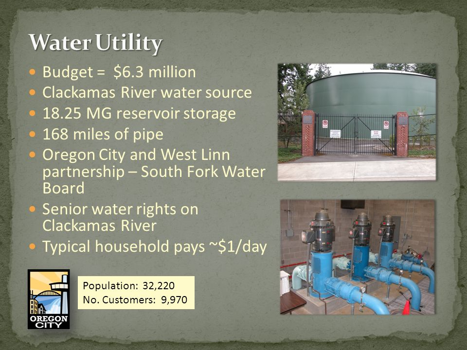 Budget = $6.3 million Clackamas River water source 18.25 MG reservoir storage 168 miles of pipe Oregon City and West Linn partnership – South Fork Water Board Senior water rights on Clackamas River Typical household pays ~$1/day Population: 32,220 No.