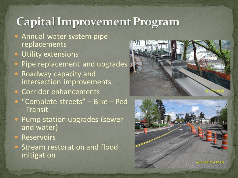 Annual water system pipe replacements Utility extensions Pipe replacement and upgrades Roadway capacity and intersection improvements Corridor enhancements Complete streets – Bike – Ped - Transit Pump station upgrades (sewer and water) Reservoirs Stream restoration and flood mitigation