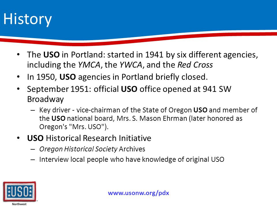 History The USO in Portland: started in 1941 by six different agencies, including the YMCA, the YWCA, and the Red Cross In 1950, USO agencies in Portland briefly closed.