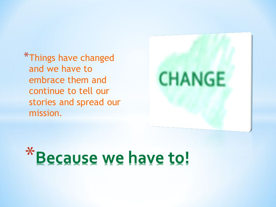 * Things have changed and we have to embrace them and continue to tell our stories and spread our mission.