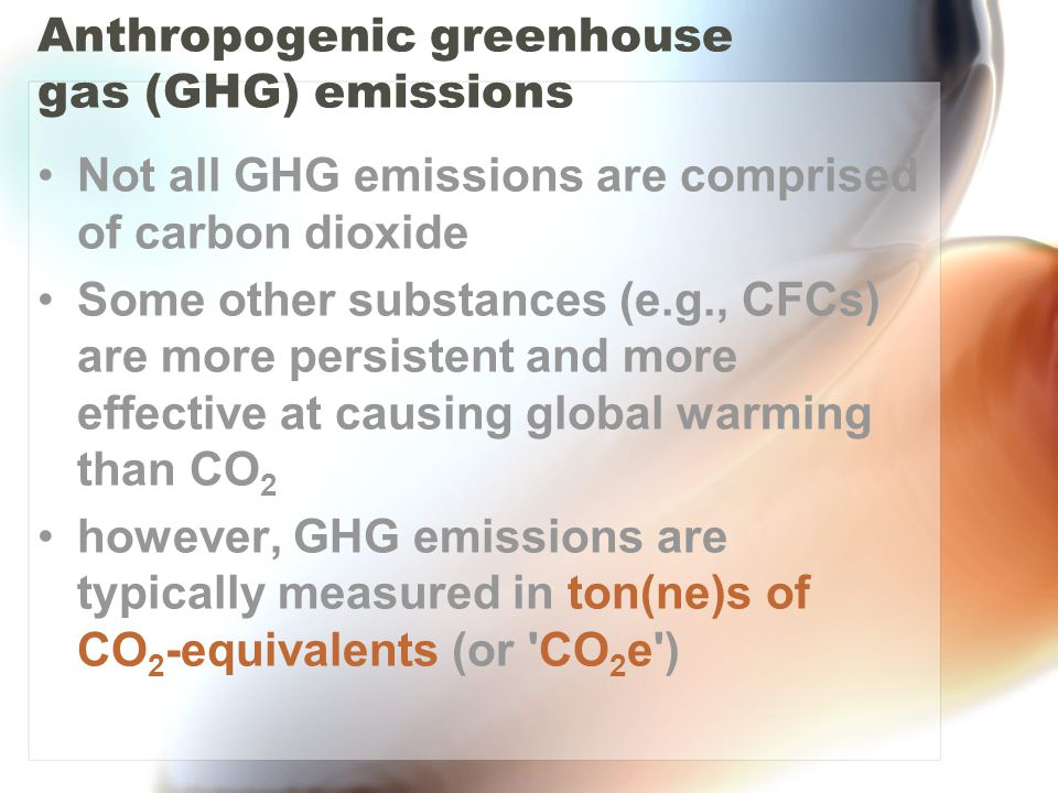 Not all GHG emissions are comprised of carbon dioxide Some other substances (e.g., CFCs) are more persistent and more effective at causing global warming than CO 2 however, GHG emissions are typically measured in ton(ne)s of CO 2 -equivalents (or CO 2 e ) Anthropogenic greenhouse gas (GHG) emissions