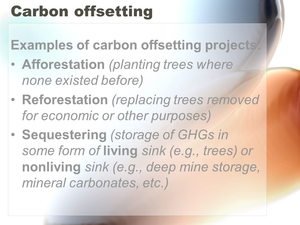 Carbon offsetting Examples of carbon offsetting projects: Afforestation (planting trees where none existed before) Reforestation (replacing trees removed for economic or other purposes) Sequestering (storage of GHGs in some form of living sink (e.g., trees) or nonliving sink (e.g., deep mine storage, mineral carbonates, etc.)