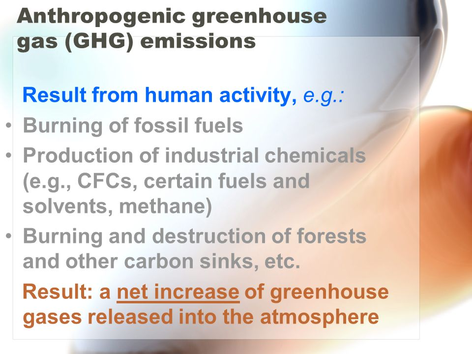 Anthropogenic greenhouse gas (GHG) emissions Result from human activity, e.g.: Burning of fossil fuels Production of industrial chemicals (e.g., CFCs, certain fuels and solvents, methane) Burning and destruction of forests and other carbon sinks, etc.