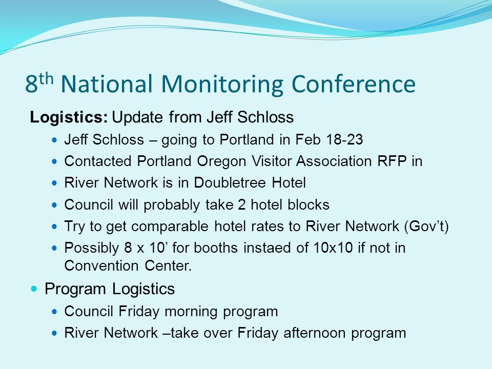 8 th National Monitoring Conference Logistics: Update from Jeff Schloss Jeff Schloss – going to Portland in Feb 18-23 Contacted Portland Oregon Visitor Association RFP in River Network is in Doubletree Hotel Council will probably take 2 hotel blocks Try to get comparable hotel rates to River Network (Gov't) Possibly 8 x 10' for booths instaed of 10x10 if not in Convention Center.