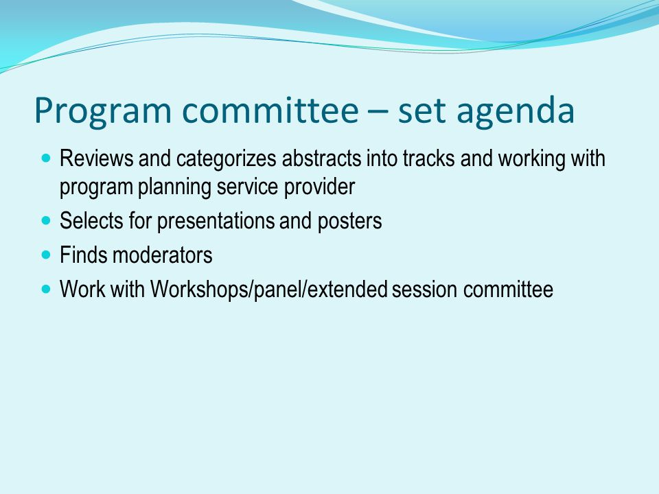 Program committee – set agenda Reviews and categorizes abstracts into tracks and working with program planning service provider Selects for presentations and posters Finds moderators Work with Workshops/panel/extended session committee