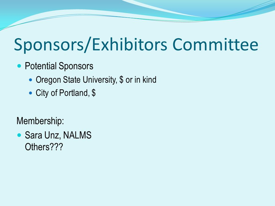 Sponsors/Exhibitors Committee Potential Sponsors Oregon State University, $ or in kind City of Portland, $ Membership: Sara Unz, NALMS Others???
