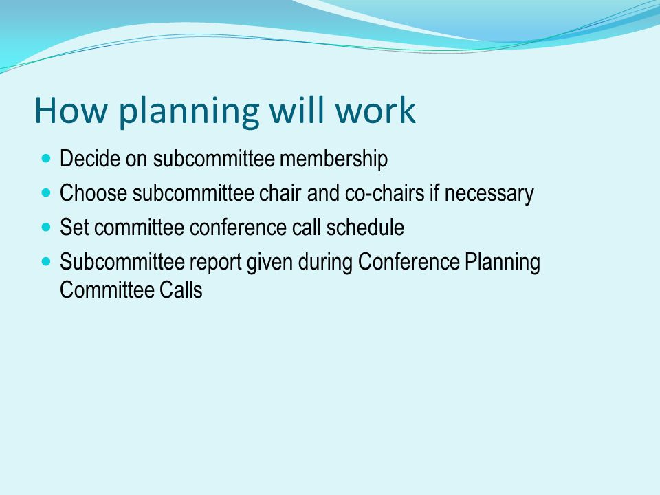 How planning will work Decide on subcommittee membership Choose subcommittee chair and co-chairs if necessary Set committee conference call schedule Subcommittee report given during Conference Planning Committee Calls