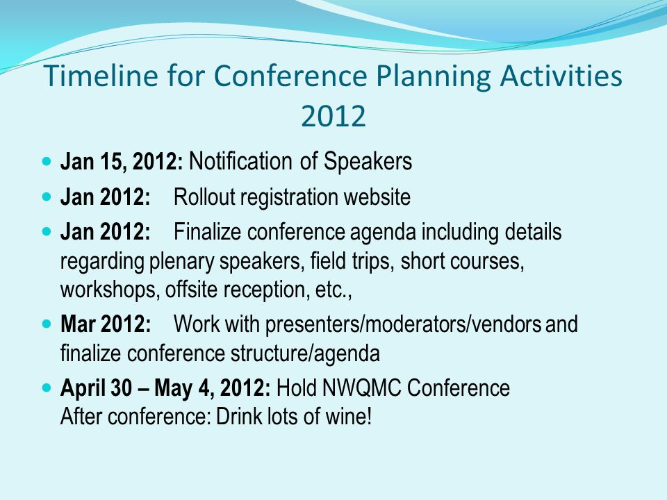 Timeline for Conference Planning Activities 2012 Jan 15, 2012: Notification of Speakers Jan 2012: Rollout registration website Jan 2012: Finalize conference agenda including details regarding plenary speakers, field trips, short courses, workshops, offsite reception, etc., Mar 2012: Work with presenters/moderators/vendors and finalize conference structure/agenda April 30 – May 4, 2012: Hold NWQMC Conference After conference: Drink lots of wine!