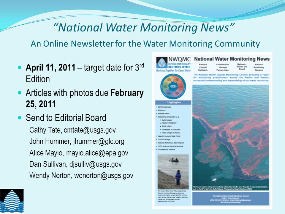National Water Monitoring News An Online Newsletter for the Water Monitoring Community April 11, 2011 – target date for 3 rd Edition Articles with photos due February 25, 2011 Send to Editorial Board Cathy Tate, cmtate@usgs.gov John Hummer, jhummer@glc.org Alice Mayio, mayio.alice@epa.gov Dan Sullivan, djsulliv@usgs.gov Wendy Norton, wenorton@usgs.gov http://acwi.gov/monitoring/newsletter/index.html