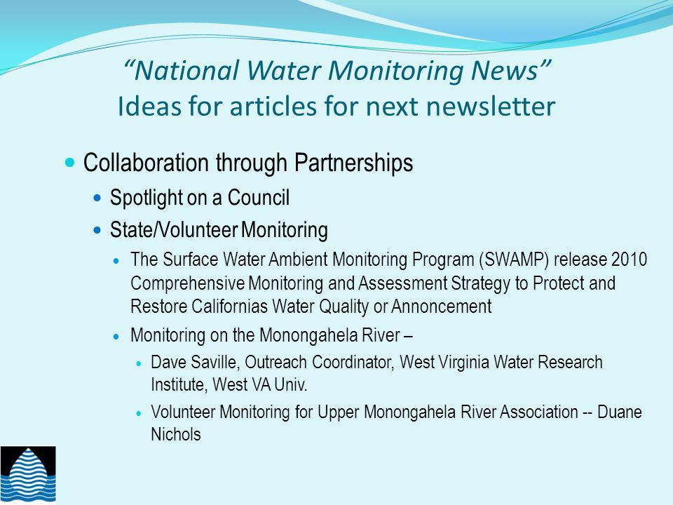 National Water Monitoring News Ideas for articles for next newsletter Collaboration through Partnerships Spotlight on a Council State/Volunteer Monitoring The Surface Water Ambient Monitoring Program (SWAMP) release 2010 Comprehensive Monitoring and Assessment Strategy to Protect and Restore Californias Water Quality or Annoncement Monitoring on the Monongahela River – Dave Saville, Outreach Coordinator, West Virginia Water Research Institute, West VA Univ.