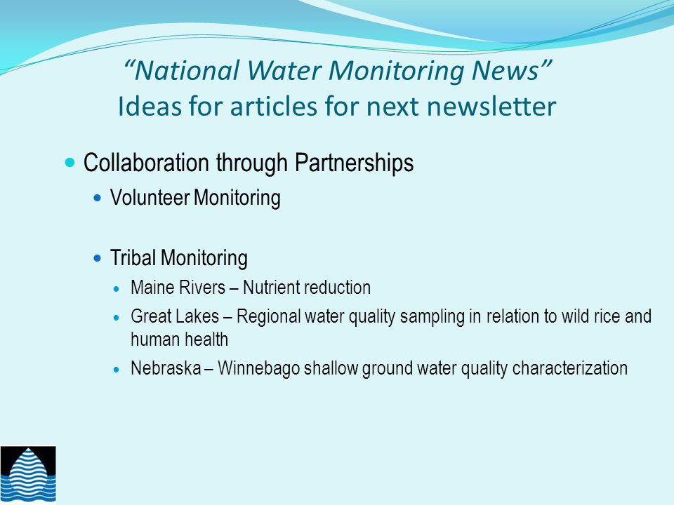 National Water Monitoring News Ideas for articles for next newsletter Collaboration through Partnerships Volunteer Monitoring Tribal Monitoring Maine Rivers – Nutrient reduction Great Lakes – Regional water quality sampling in relation to wild rice and human health Nebraska – Winnebago shallow ground water quality characterization