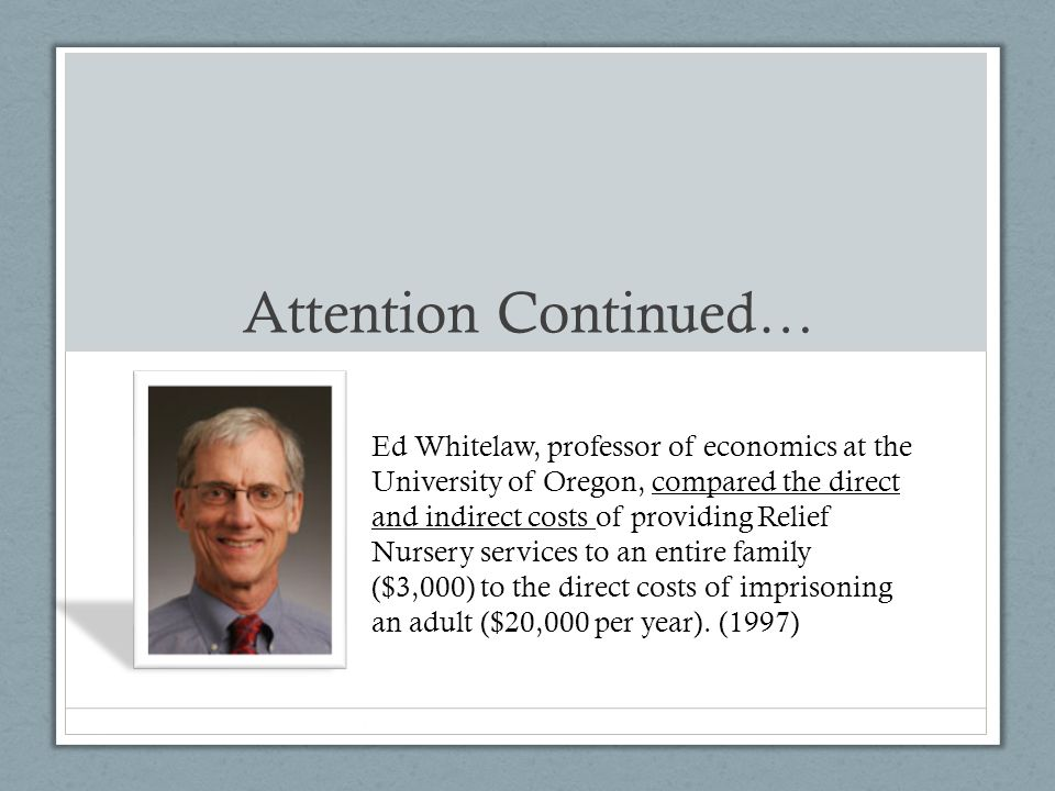 2.Ed Whitelaw, professor of economics at the University of Oregon, compared the direct and indirect costs of providing Relief Nursery services to an entire family ($3,000) to the direct costs of imprisoning an adult ($20,000 per year).