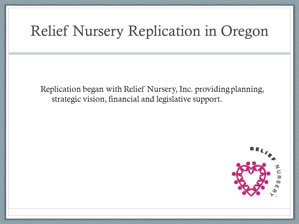 Relief Nursery Replication in Oregon Replication began with Relief Nursery, Inc. providing planning, strategic vision, financial and legislative suppo