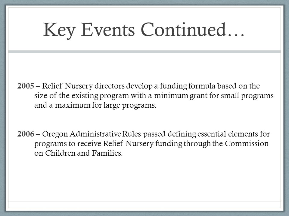 Key Events Continued… 2005 – Relief Nursery directors develop a funding formula based on the size of the existing program with a minimum grant for small programs and a maximum for large programs.