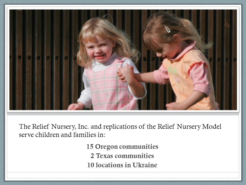 The Relief Nursery, Inc. and replications of the Relief Nursery Model serve children and families in: 15 Oregon communities 2 Texas communities 10 loc