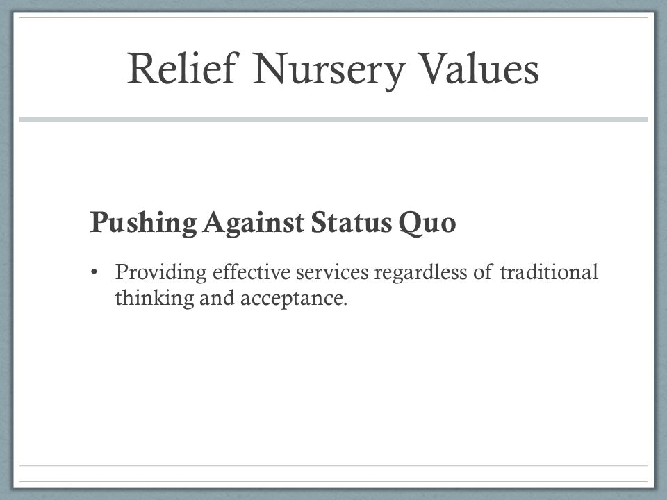 Relief Nursery Values Pushing Against Status Quo Providing effective services regardless of traditional thinking and acceptance.