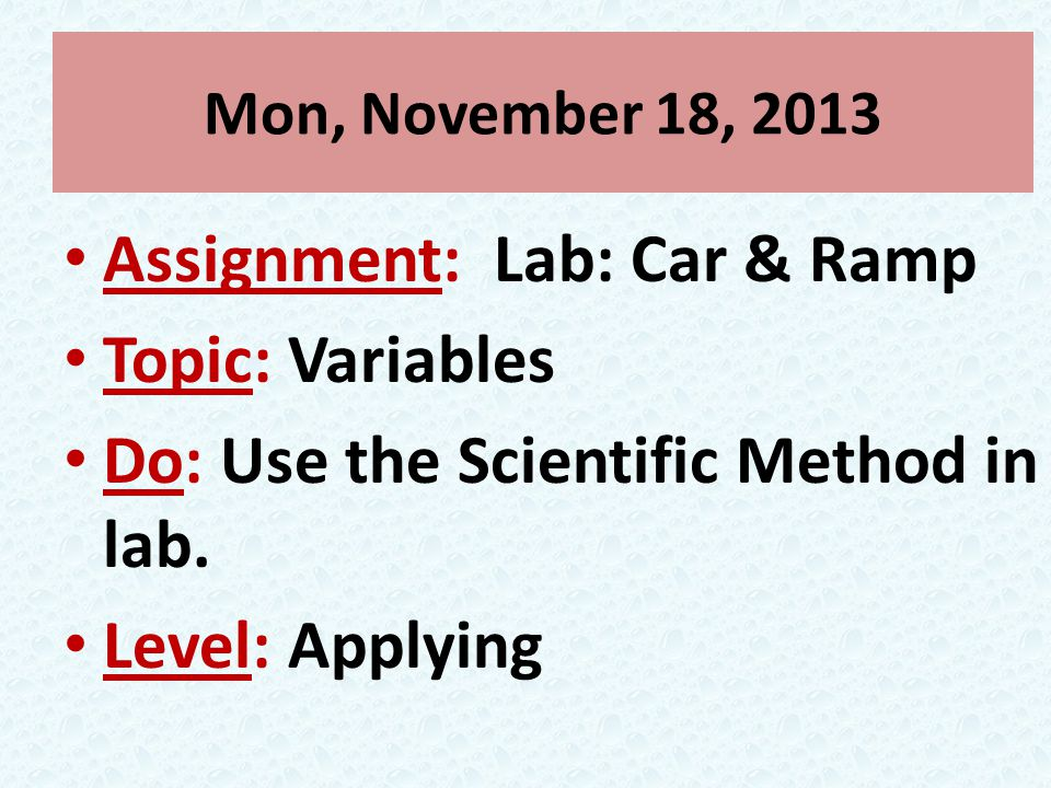 Mon, November 18, 2013 Assignment: Lab: Car & Ramp Topic: Variables Do: Use the Scientific Method in lab.