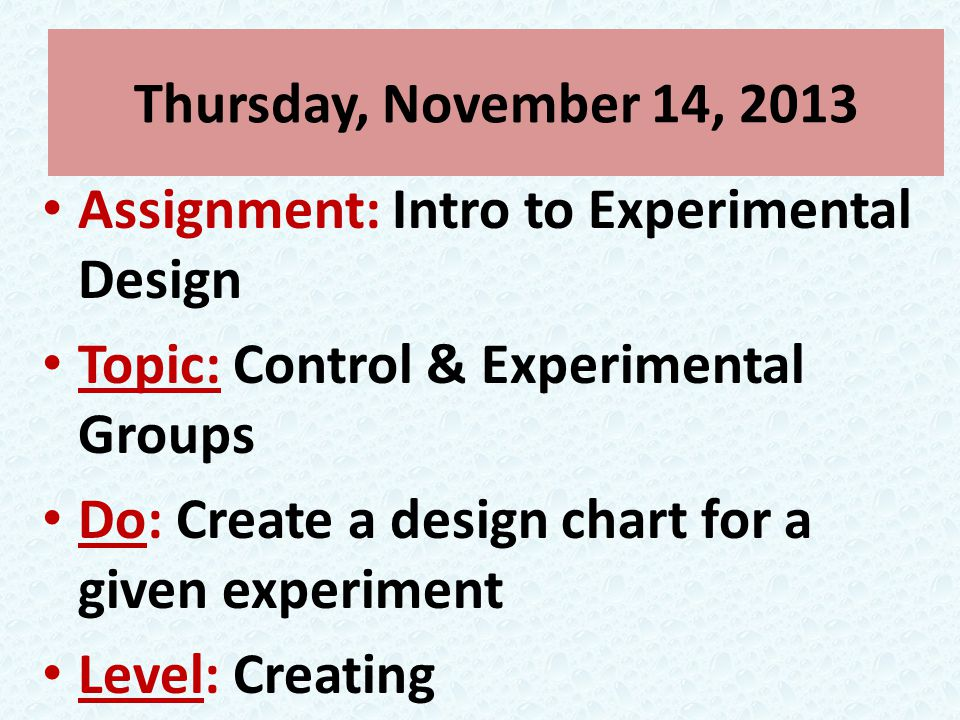 Thursday, November 14, 2013 Assignment: Intro to Experimental Design Topic: Control & Experimental Groups Do: Create a design chart for a given experiment Level: Creating