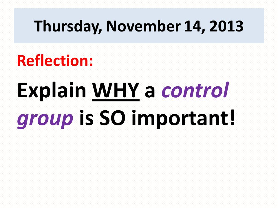 Reflection: Explain WHY a control group is SO important! Thursday, November 14, 2013