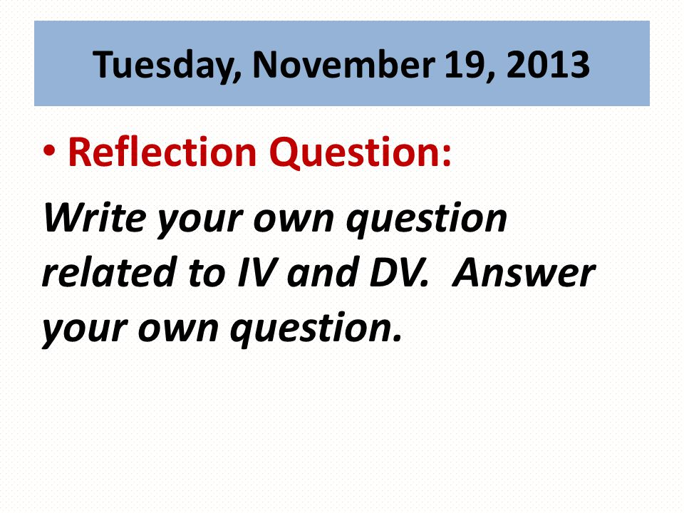 Reflection Question: Write your own question related to IV and DV.