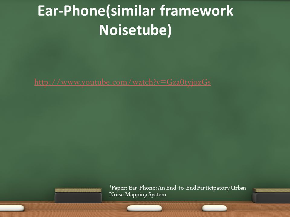 Ear-Phone(similar framework Noisetube) 1 Paper: Ear-Phone: An End-to-End Participatory Urban Noise Mapping System http://www.youtube.com/watch v=Gza0tyjozGs