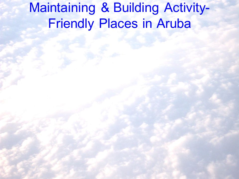 Maintaining & Building Activity- Friendly Places in Aruba