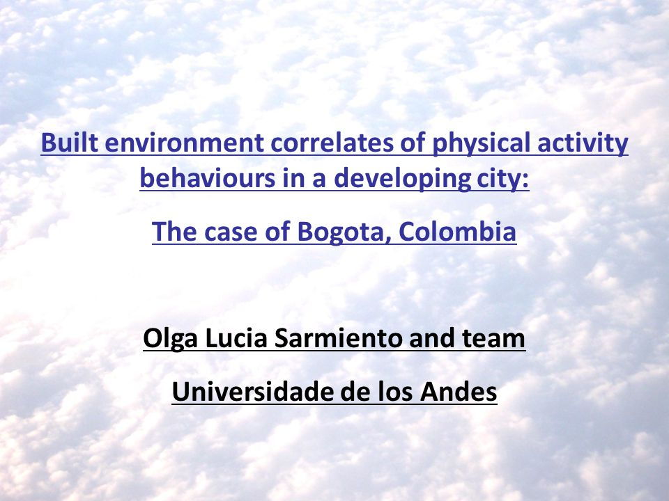 Built environment correlates of physical activity behaviours in a developing city: The case of Bogota, Colombia Olga Lucia Sarmiento and team Universidade de los Andes