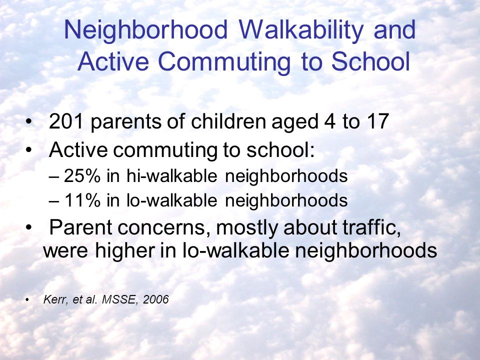 Neighborhood Walkability and Active Commuting to School 201 parents of children aged 4 to 17 Active commuting to school: –25% in hi-walkable neighborhoods –11% in lo-walkable neighborhoods Parent concerns, mostly about traffic, were higher in lo-walkable neighborhoods Kerr, et al.