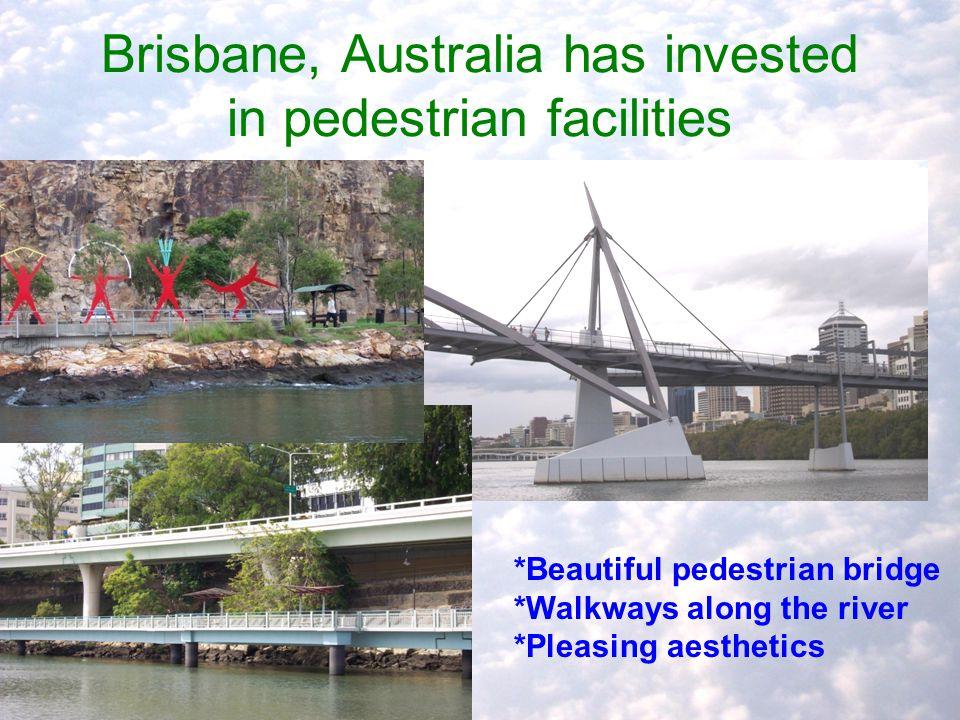 Brisbane, Australia has invested in pedestrian facilities *Beautiful pedestrian bridge *Walkways along the river *Pleasing aesthetics