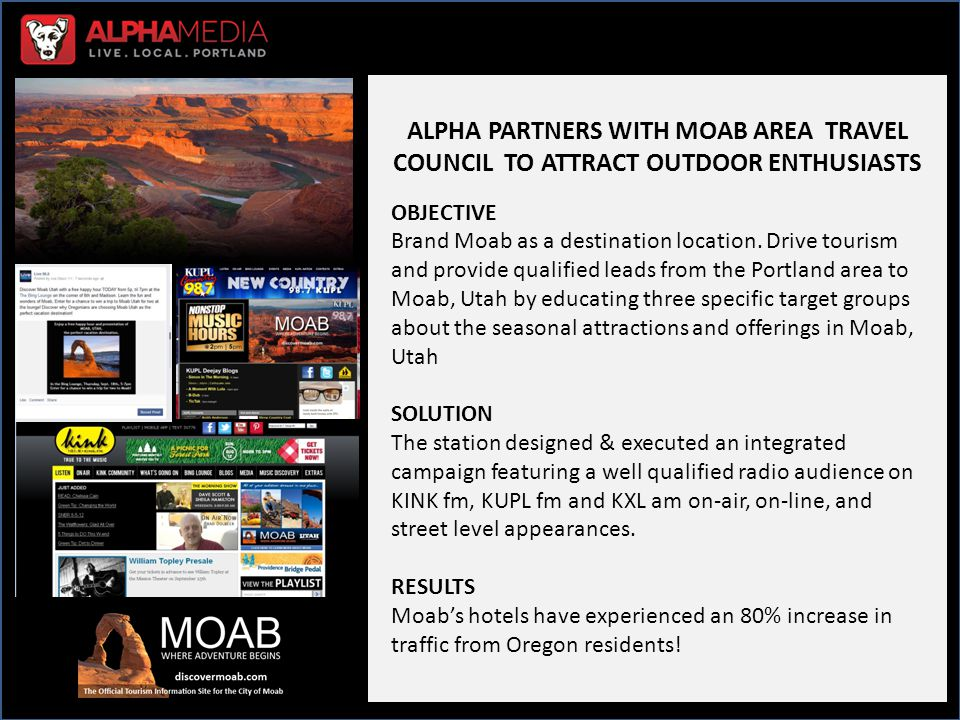 Case Study Internal Notes – Do Not Send to Client Alpha Market: Portland OR Station(s): Kink, The Bull, Live 95.5 Account Executive: Tammy Miller & Julie Braden Account Name: Moab Area Travel Council Category of business: Travel - Tourism Situation Overview: Alpha Media designed & executed an integrated campaign on KINK, The Bull & Live 95.5 using on-air, online, street level appearances, and a TV campaign with partner station KGW.